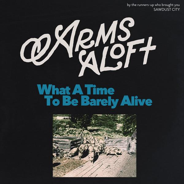 Arms Aloft - What A Time To Be Barely Alive