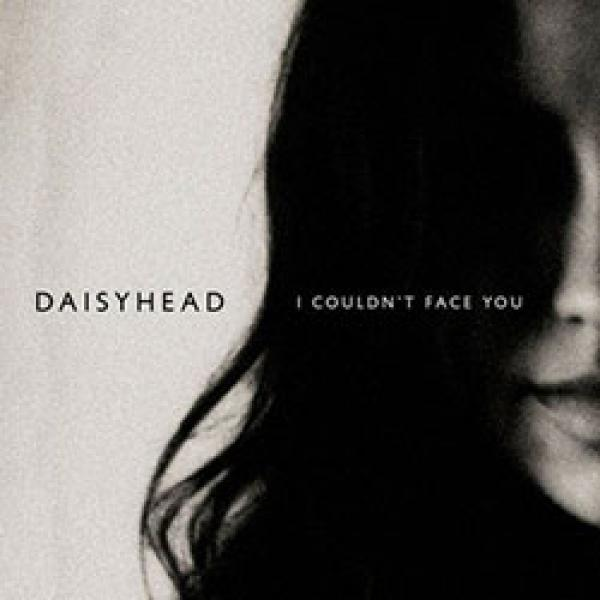 Daisyhead – I Couldn't Face You