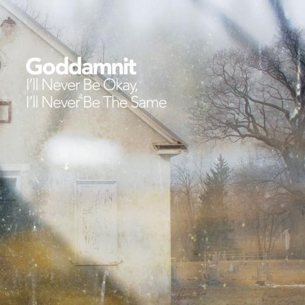 Goddamnit - I'll Never Be Okay, I'll Never Be The Same