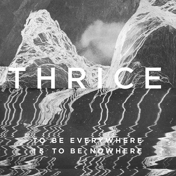 Thrice – To Be Everywhere Is To Be Nowhere