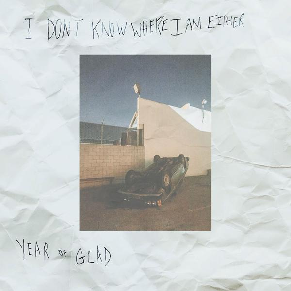Year Of Glad - I Don't Know Where I Am Either